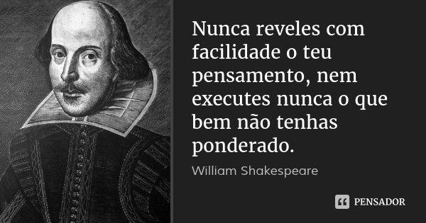 Nunca reveles com facilidade o teu pensamento, nem executes nunca o que bem não tenhas ponderado.... Frase de William Shakespeare.