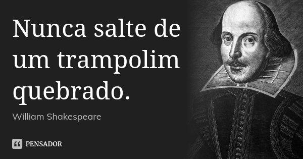 Nunca salte de um trampolim quebrado.... Frase de William Shakespeare.