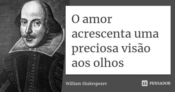 O amor acrescenta uma preciosa visão aos olhos... Frase de William Shakespeare.