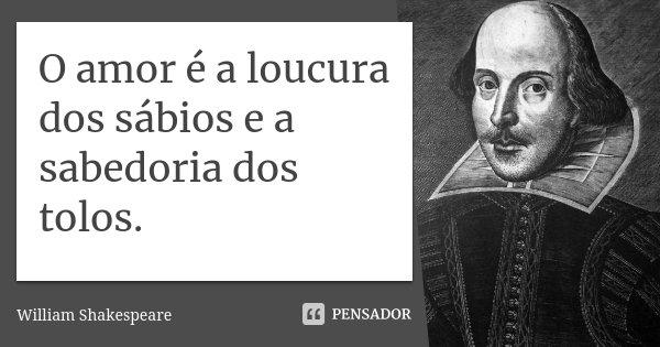 O amor é a loucura dos sábios e a sabedoria dos tolos.... Frase de William Shakespeare.