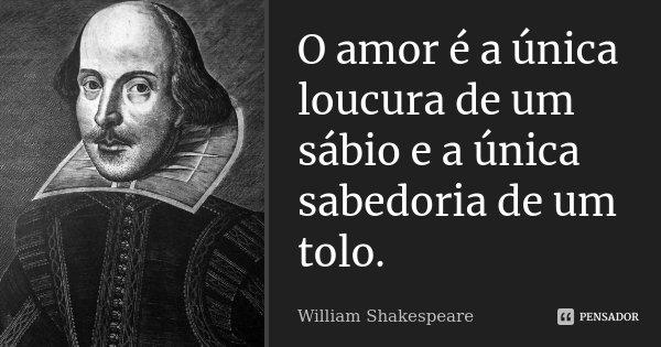 O amor é a única loucura de um sábio e a única sabedoria de um tolo.... Frase de William Shakespeare.