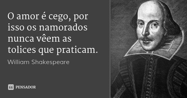 O amor é cego, por isso os namorados nunca vêem as tolices que praticam.... Frase de William Shakespeare.