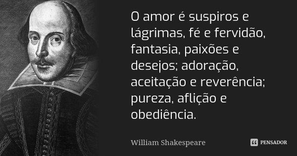 O amor é suspiros e lágrimas, fé e fervidão, fantasia, paixões e desejos; adoração, aceitação e reverência; pureza, aflição e obediência.... Frase de William Shakespeare.