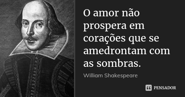 O amor não prospera em corações que se amedrontam com as sombras.... Frase de William Shakespeare.
