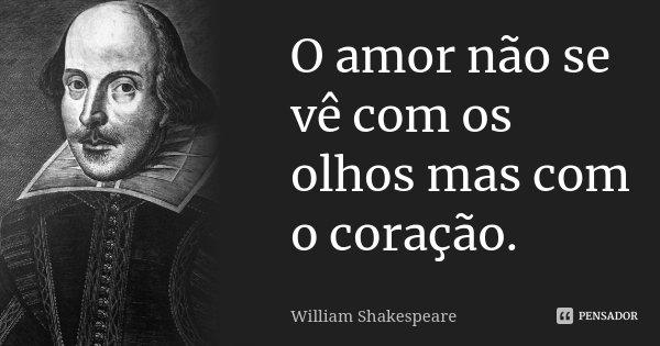 O amor não se vê com os olhos mas com o coração.... Frase de William Shakespeare.