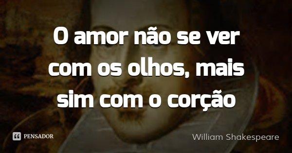 O amor não se ver com os olhos, mais sim com o corção... Frase de William Shakespeare.