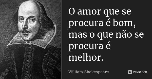 O amor que se procura é bom, mas o que não se procura é melhor.... Frase de William Shakespeare.