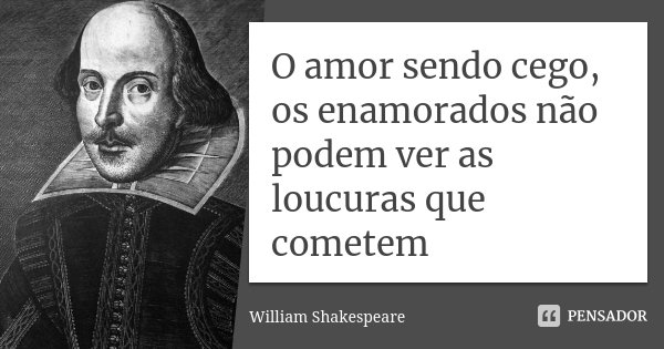 O amor sendo cego, os enamorados não podem ver as loucuras que cometem... Frase de William Shakespeare.