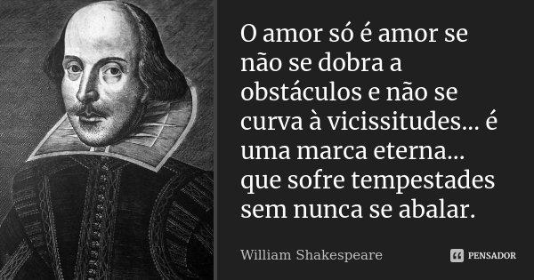 O amor só é amor, se não se dobra a obstáculos e não se curva à vicissitudes... é uma marca eterna... que sofre tempestades sem nunca se abalar.... Frase de William Shakespeare.