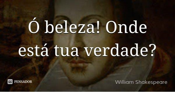 Ó beleza! Onde está tua verdade?... Frase de William Shakespeare.