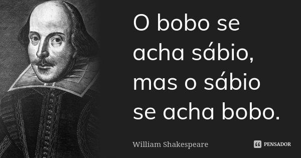 O bobo se acha sábio, mas o sábio se acha bobo.... Frase de William Shakespeare.