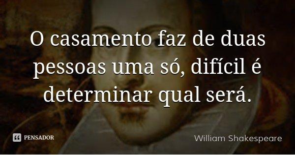 O casamento faz de duas pessoas uma só, difícil é determinar qual será.... Frase de William Shakespeare.