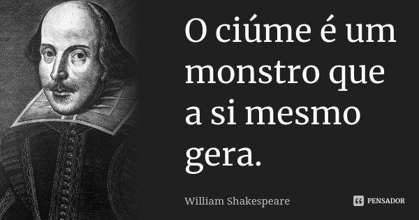 O ciúme é um monstro que a si mesmo gera.... Frase de William Shakespeare.