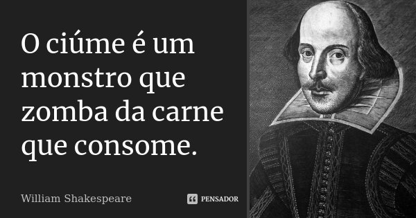 O ciúme é um monstro que zomba da carne que consome.... Frase de William Shakespeare.