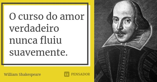 O curso do amor verdadeiro nunca fluiu suavemente.... Frase de William Shakespeare.