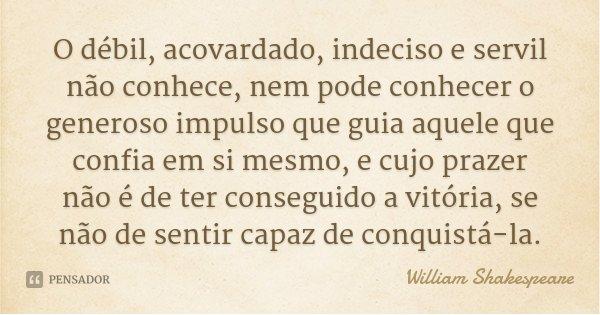 O débil, acovardado, indeciso e servil não conhece, nem pode conhecer o generoso impulso que guia aquele que confia em si mesmo, e cujo prazer não é de ter cons... Frase de William Shakespeare.