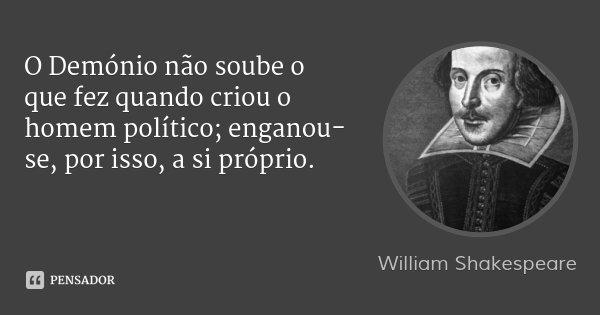O Demónio não soube o que fez quando criou o homem político; enganou-se, por isso, a si próprio.... Frase de William Shakespeare.