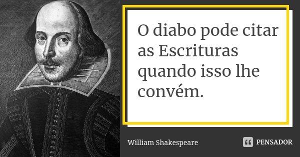 O diabo pode citar as Escrituras quando isso lhe convém.... Frase de William Shakespeare.