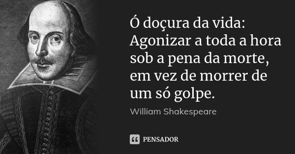 Ó doçura da vida: Agonizar a toda a hora sob a pena da morte, em vez de morrer de um só golpe.... Frase de William Shakespeare.