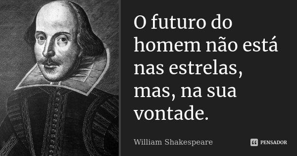 O futuro do homem não está nas estrelas, mas, na sua vontade.... Frase de William Shakespeare.
