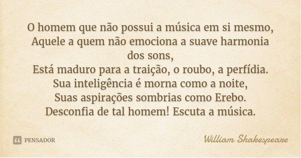 O homem que não possui a música em si mesmo, Aquele a quem não emociona a suave harmonia dos sons, Está maduro para a traição, o roubo, a perfídia. Sua inteligê... Frase de William Shakespeare.