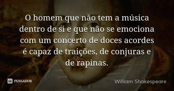O homem que não tem a música dentro de si e que não se emociona com um concerto de doces acordes é capaz de traições, de conjuras e de rapinas.... Frase de William Shakespeare.