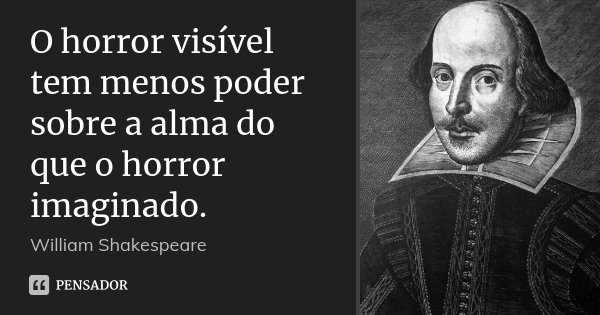 O horror visível tem menos poder sobre a alma do que o horror imaginado.... Frase de William Shakespeare.