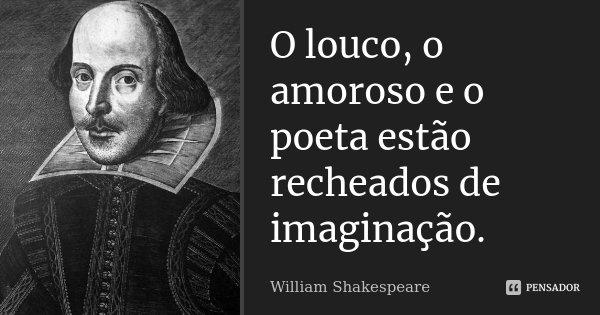O louco, o amoroso e o poeta estão recheados de imaginação.... Frase de William Shakespeare.