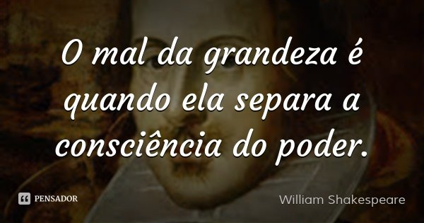 O mal da grandeza é quando ela separa a consciência do poder.... Frase de William Shakespeare.