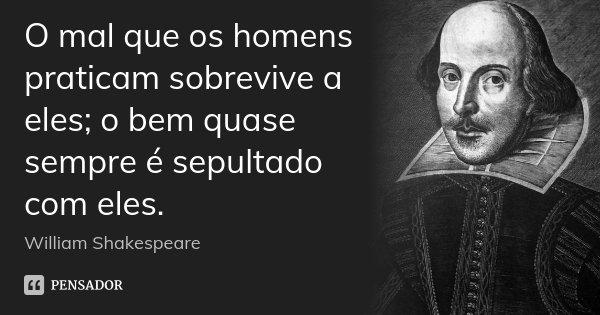 O mal que os homens praticam sobrevive a eles; o bem quase sempre é sepultado com eles.... Frase de William Shakespeare.