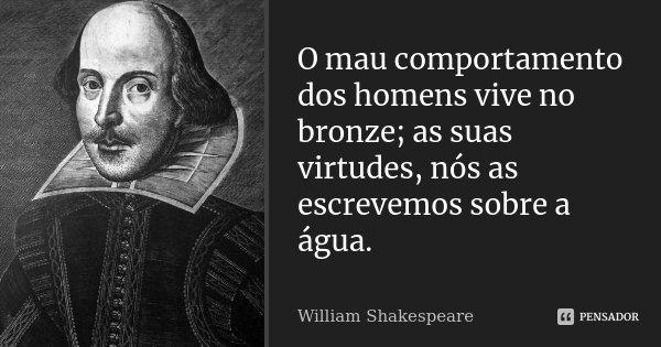 O mau comportamento dos homens vive no bronze; as suas virtudes, / nós as escrevemos sobre a água.... Frase de William Shakespeare.