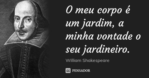 O meu corpo é um jardim, a minha vontade o seu jardineiro.... Frase de William Shakespeare.