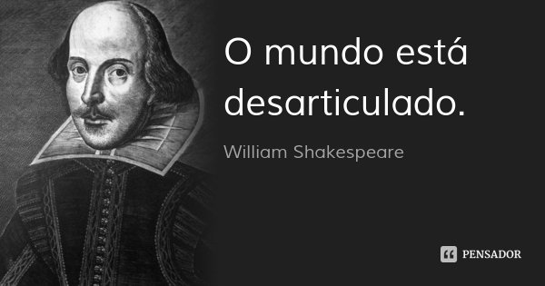 O mundo está desarticulado.... Frase de William Shakespeare.