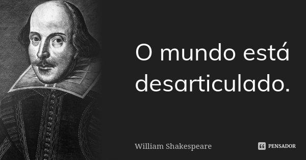 O mundo está desarticulado.... Frase de William Shakespeare.