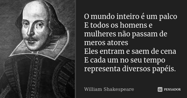 O mundo inteiro é um palco E todos os homens e mulheres não passam de meros atores Eles entram e saem de cena E cada um no seu tempo representa diversos papéis.... Frase de William Shakespeare.