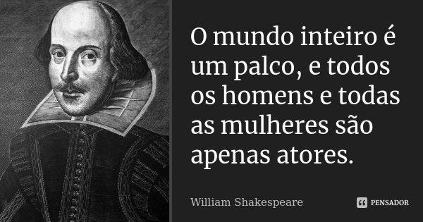 O mundo inteiro é um palco, e todos os homens e todas as mulheres são apenas atores.... Frase de William Shakespeare.