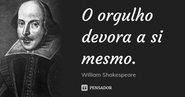 O orgulho devora a si mesmo.... Frase de William Shakespeare.
