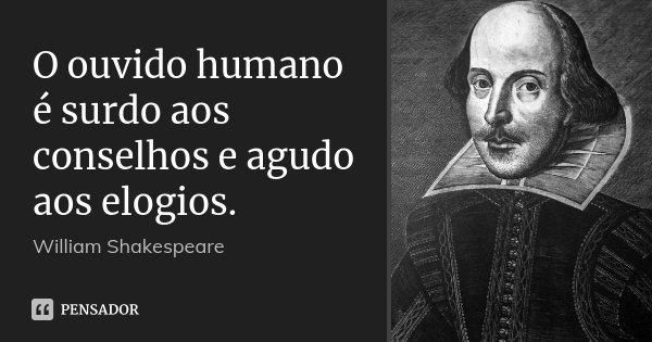 O ouvido humano é surdo aos conselhos e agudo aos elogios.... Frase de William Shakespeare.