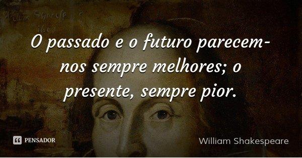 O passado e o futuro parecem-nos sempre melhores; o presente, sempre pior.... Frase de William Shakespeare.