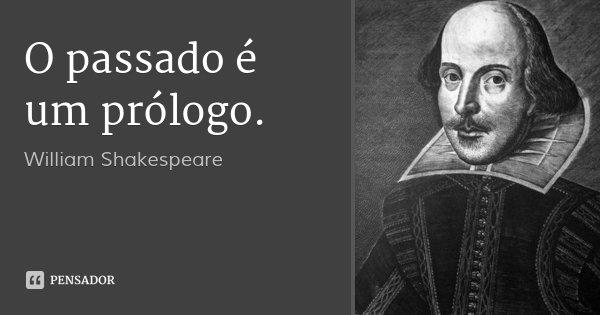 O passado é um prólogo.... Frase de William Shakespeare.