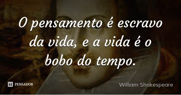 O pensamento é escravo da vida, e a vida é o bobo do tempo.... Frase de William Shakespeare.
