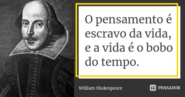 O pensamento é escravo da vida, e a vida é o bobo do tempo.... Frase de William Shakespeare.