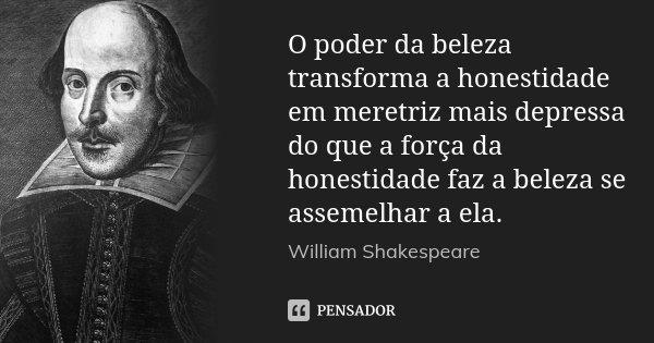 O poder da beleza transforma a honestidade em meretriz mais depressa do que a força da honestidade faz a beleza se assemelhar a ela.... Frase de William Shakespeare.