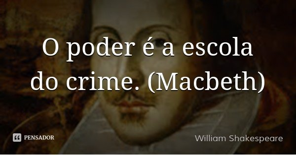 O poder é a escola do crime. (Macbeth)... Frase de William Shakespeare.