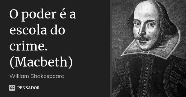 O poder é a escola do crime. (Macbeth)... Frase de William Shakespeare.