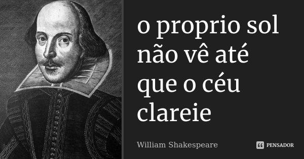 o proprio sol não vê até que o céu clareie... Frase de william shakespeare.