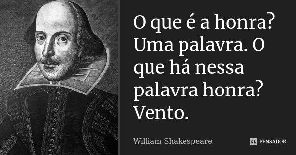 O que é a honra? Uma palavra. O que há nessa palavra honra? Vento.... Frase de William Shakespeare.