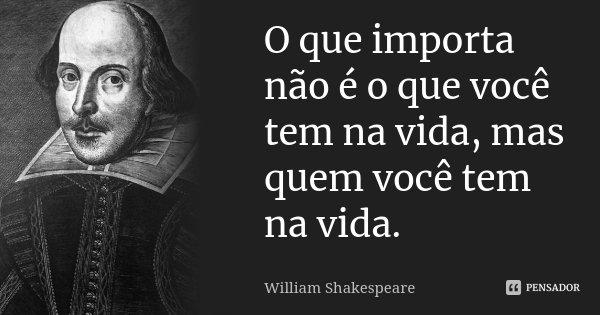 O que importa não é o que você tem na vida, mas quem você tem na vida.... Frase de William Shakespeare.