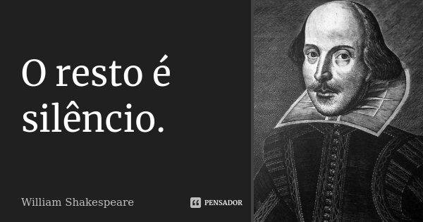 O resto é silêncio.... Frase de William Shakespeare.