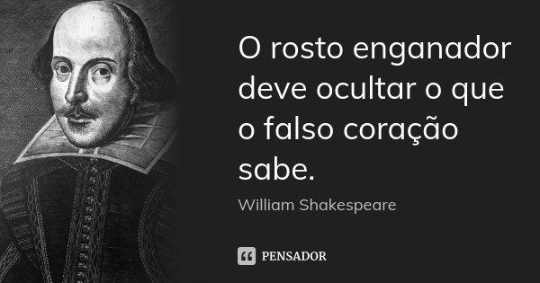 O rosto enganador deve ocultar o que o falso coração sabe.... Frase de William Shakespeare.